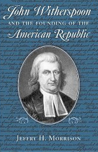 John Witherspoon and the Founding of the American Republic by Jeffry H. Morrison